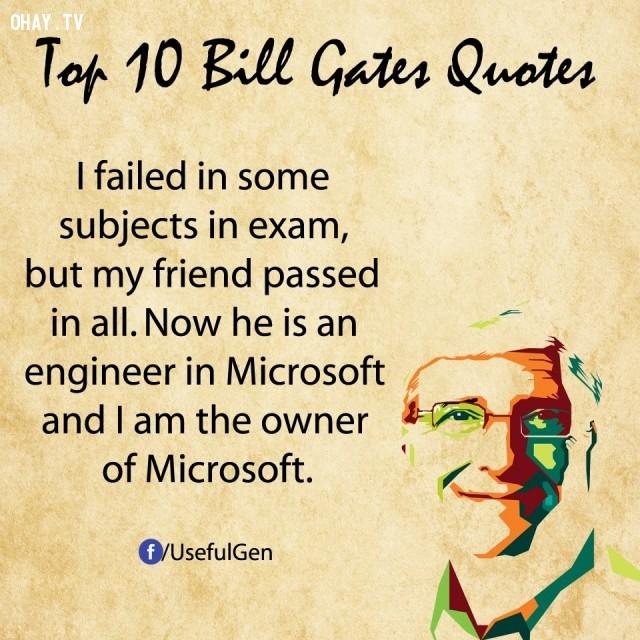 2. Tôi đã thi trượt một số môn, nhưng bạn tôi thì đã qua tất cả. Bây giờ anh ta là một kỹ sư trong Microsoft còn tôi là chủ sở hữu của Microsoft.,câu nói bất hủ,tỷ phú Bill Gates,câu hói hay,suy ngẫm,bài học cuộc sống