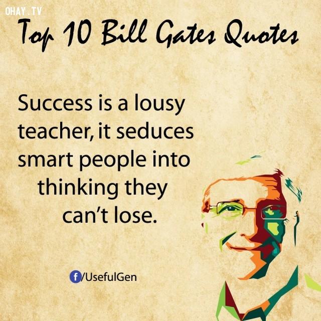 7. Thành công là một người thầy tồi. Nó khiến những người thông minh cho rằng họ không thể thất bại.,câu nói bất hủ,tỷ phú Bill Gates,câu hói hay,suy ngẫm,bài học cuộc sống