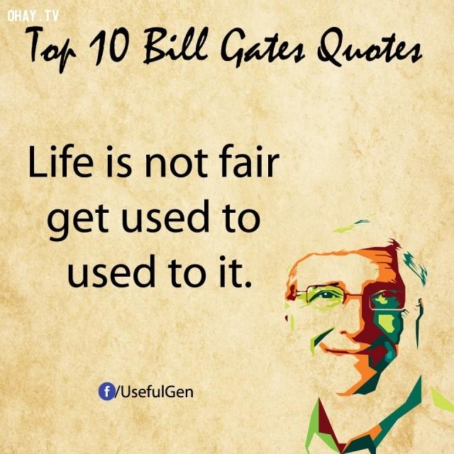 8. Cuộc sống không công bằng, hãy tập quen dần với điều đó.,câu nói bất hủ,tỷ phú Bill Gates,câu hói hay,suy ngẫm,bài học cuộc sống