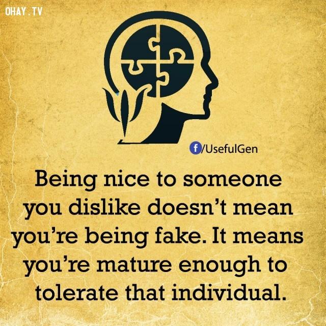 3. Đối xử tốt với ai đó bạn không thích không có nghĩa là bạn đang giả tạo mà là bạn đủ trưởng thành để bao dung người ấy.,sự thật tâm lý học,sự thật thú vị,những điều thú vị trong cuộc sống,khám phá,có thể bạn chưa biết