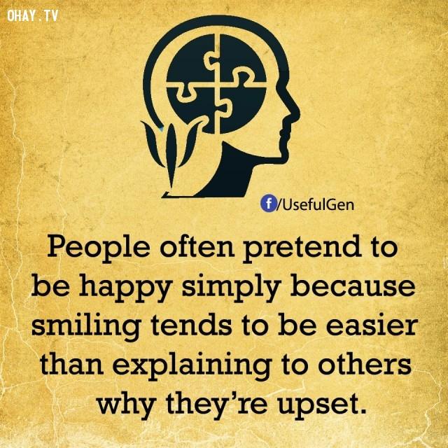 9. Mọi người hay giả vờ vui vẻ đơn giản chỉ vì mỉm cười thường dễ hơn là giải thích cho người khác lý do tại sao họ phiền muộn.,sự thật tâm lý học,sự thật thú vị,những điều thú vị trong cuộc sống,khám phá,có thể bạn chưa biết