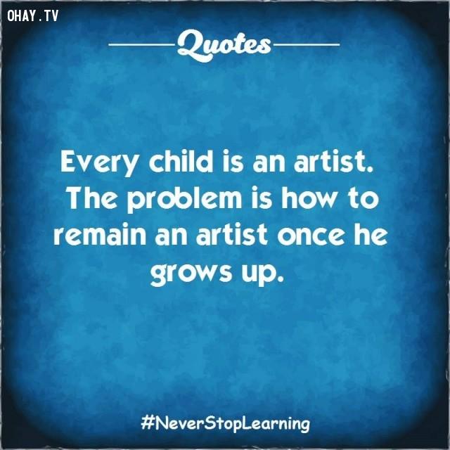 1. Mỗi đứa trẻ đều là một nghệ sĩ. Vấn đề là làm thế nào để người nghệ sĩ đó tồn tại khi chúng lớn lên.,TRÍCH DẪN HAY VỀ CUỘC SỐNG,CÂU NÓI HAY VỀ CUỘC SỐNG,SUY NGẪM,BÀI HỌC CUỘC SỐNG
