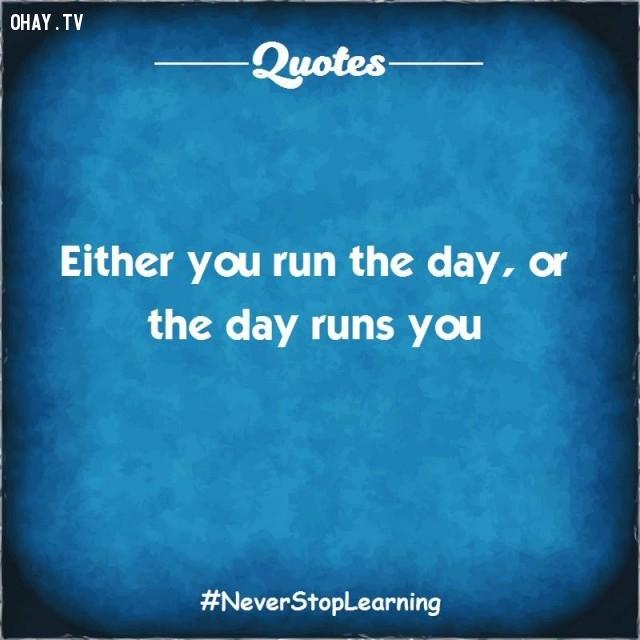11. Hoặc là bạn chạy đua với ngày hoặc là ngày chạy đua với bạn.,TRÍCH DẪN HAY VỀ CUỘC SỐNG,CÂU NÓI HAY VỀ CUỘC SỐNG,SUY NGẪM,BÀI HỌC CUỘC SỐNG