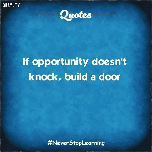 6. Nếu cơ hội không gõ cửa, hãy xây một cánh cửa.,TRÍCH DẪN HAY VỀ CUỘC SỐNG,CÂU NÓI HAY VỀ CUỘC SỐNG,SUY NGẪM,BÀI HỌC CUỘC SỐNG