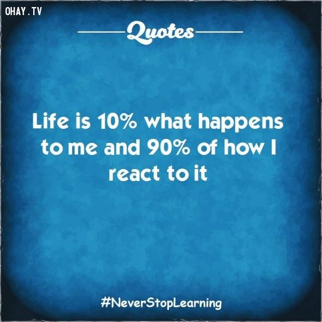 3. Cuộc sống là 10% những gì xảy đến với tôi và 90% còn lại là cách tôi đối phó với chúng.,TRÍCH DẪN HAY VỀ CUỘC SỐNG,CÂU NÓI HAY VỀ CUỘC SỐNG,SUY NGẪM,BÀI HỌC CUỘC SỐNG