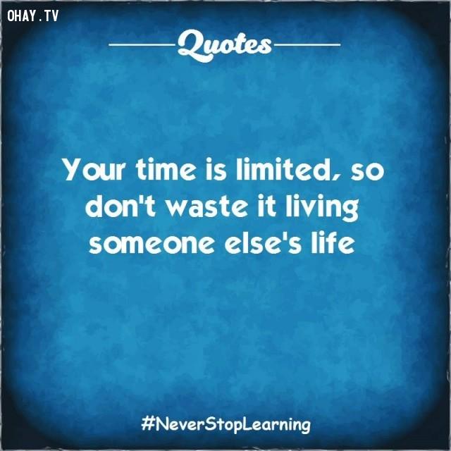2. Thời gian của bạn là có hạn vì vậy đừng lãng phí nó để sống cuộc đời của kẻ khác.,TRÍCH DẪN HAY VỀ CUỘC SỐNG,CÂU NÓI HAY VỀ CUỘC SỐNG,SUY NGẪM,BÀI HỌC CUỘC SỐNG