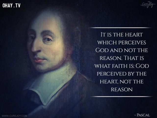 10. Trái tim giúp ta nhận biết Chúa chứ không phải lý lẽ. Đức tin chính là: Thiên Chúa cảm nhận bằng trái tim, không phải lý lẽ.,câu nói hay,trích dẫn hay,những triết gia nổi tiếng thế giới,suy ngẫm,bài học cuộc sống