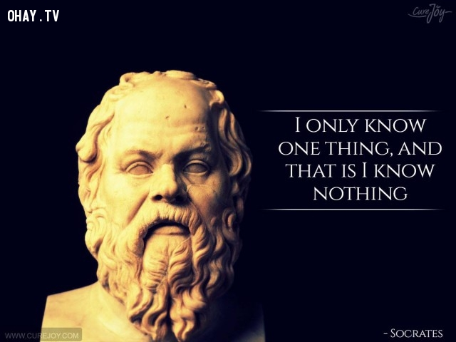 11. Tôi chỉ biết một điều đó là tôi chẳng biết gì cả.,câu nói hay,trích dẫn hay,những triết gia nổi tiếng thế giới,suy ngẫm,bài học cuộc sống