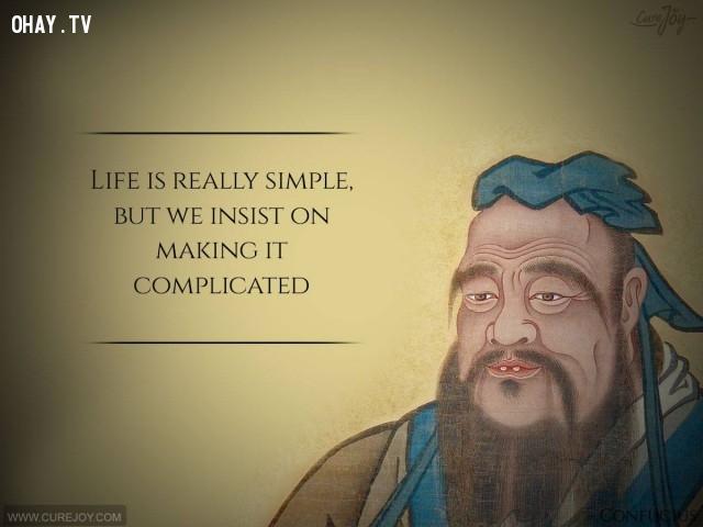8. Cuộc sống thực sự rất đơn giản nhưng chúng ta cứ cố phức tạp nó lên.,câu nói hay,trích dẫn hay,những triết gia nổi tiếng thế giới,suy ngẫm,bài học cuộc sống