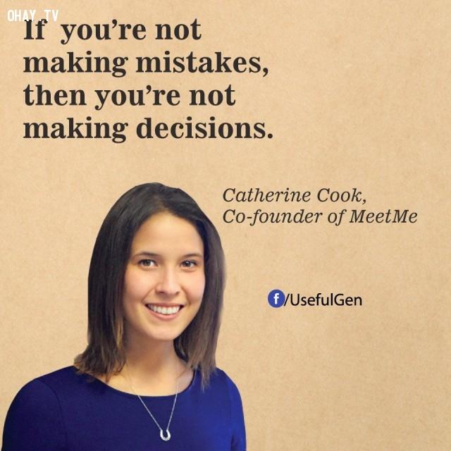 2. Nếu bạn không mắc lỗi vậy thì bạn cũng không ra quyết định. - Catherine Cook (Nhà đồng sáng lập MeetMe),câu nói bất hủ,câu nói hay,câu nói truyền cảm hứng,tạo đột phá trong sự nghiệp,doanh nhân nổi tiếng thế giới