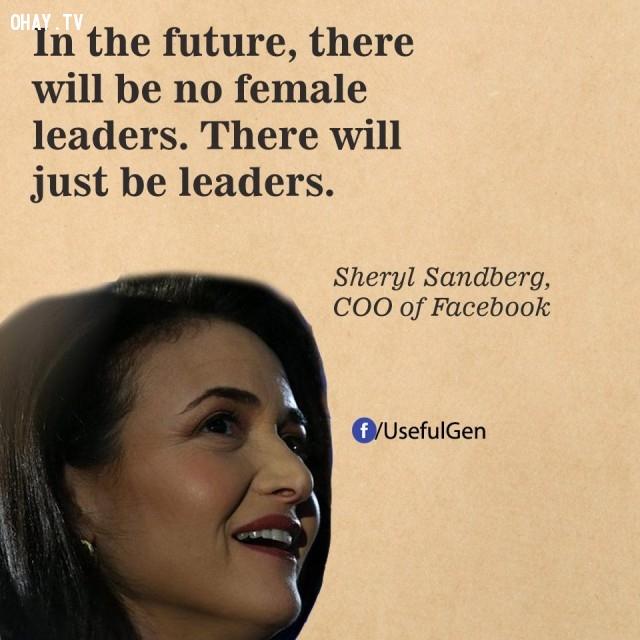 4. Trong tương lai sẽ không có những nhà lãnh đạo nữ mà chỉ có những nhà lãnh đạo. - Sheryl Sandberg (Giám đốc tác nghiệp của Facebook),câu nói bất hủ,câu nói hay,câu nói truyền cảm hứng,tạo đột phá trong sự nghiệp,doanh nhân nổi tiếng thế giới