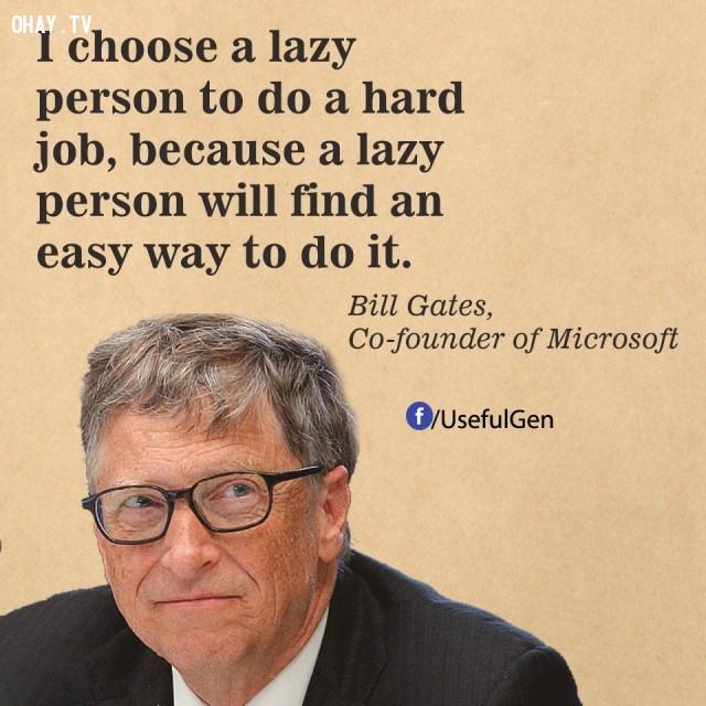 1. Tôi chọn người lười biếng để làm những việc khó khăn. Bởi một người lười biếng sẽ tìm ra cách để thực hiện nó dễ dàng. - Bill Gates (Nhà đồng sáng lập Microsoft),câu nói bất hủ,câu nói hay,câu nói truyền cảm hứng,tạo đột phá trong sự nghiệp,doanh nhân nổi tiếng thế giới