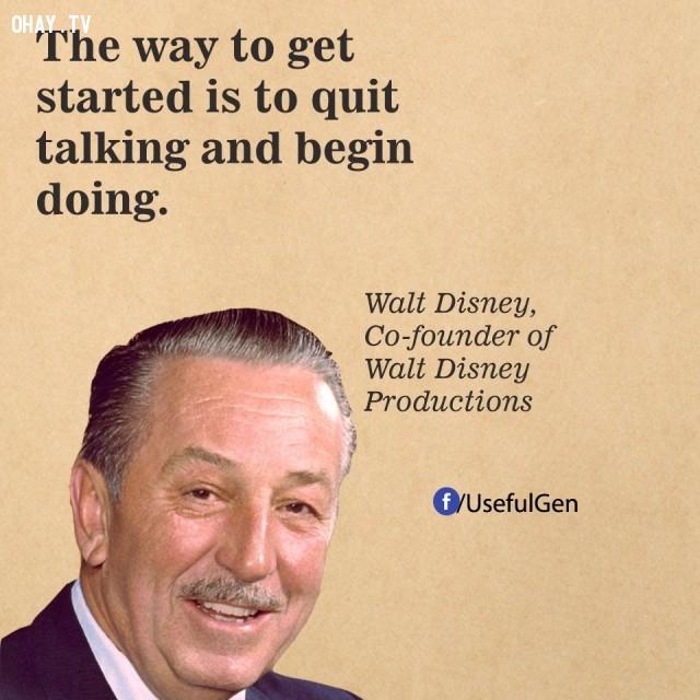 3. Cách để bắt đầu là thôi nói và bắt tay vào thực hiện. - Walt Disney (Nhà đồng sáng lập hãng Walt Disney),câu nói bất hủ,câu nói hay,câu nói truyền cảm hứng,tạo đột phá trong sự nghiệp,doanh nhân nổi tiếng thế giới