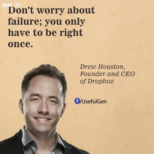 6. Đừng lo sợ thất bại. Bạn chỉ cẩn đúng một lần trong đời. - Drew Houston (Nhà đồng sáng lập và CEO của Dropbox),câu nói bất hủ,câu nói hay,câu nói truyền cảm hứng,tạo đột phá trong sự nghiệp,doanh nhân nổi tiếng thế giới