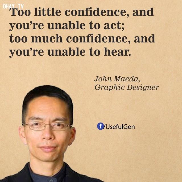 7. Quá ít tự tin, bạn chẳng thể hành động. Quá tự tin, bạn lại chẳng thể lắng nghe. - John Maede (Nhà thiết kế đồ họa),câu nói bất hủ,câu nói hay,câu nói truyền cảm hứng,tạo đột phá trong sự nghiệp,doanh nhân nổi tiếng thế giới