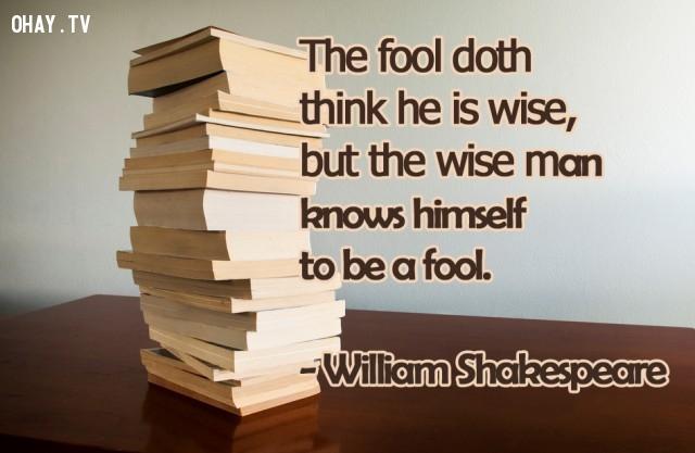 Kẻ ngu dốt cho mình là thông thái, nhưng người thông thái thì biết là mình ngu dốt.,William Shakespeare,câu nói bất hủ,châm ngôn sâu sắc,câu nói hay,bài học cuộc sống,suy ngẫm