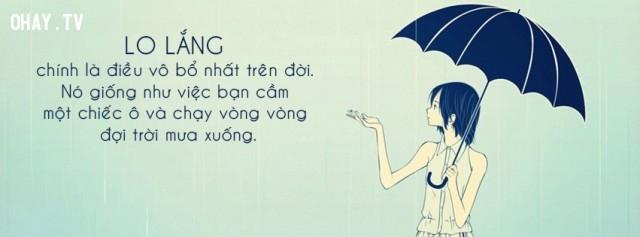 4. Lo lắng chính là điều vô bổ nhất trên đời. Nó giống như việc bạn cầm một chiếc ô và chạy vòng vòng đợi trời mưa xuống.,câu nói hay về cuộc sống,trích dẫn hay về cuộc sống,bài học cuộc sống,câu nói tâm đắc về cuộc sống,suy ngẫm,triết lý sống