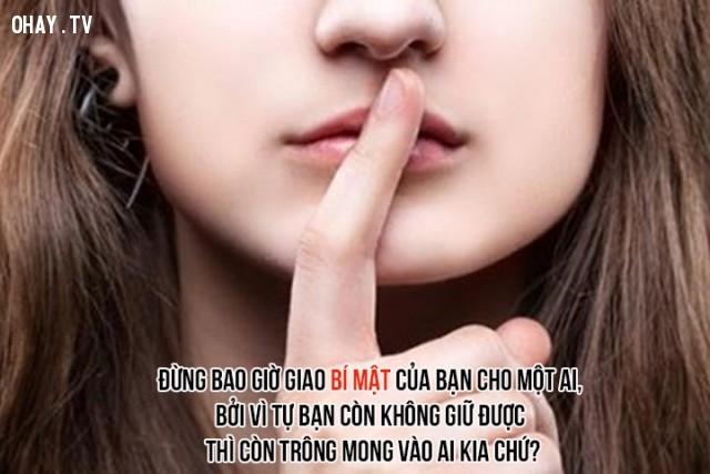 9. Đừng bao giờ giao bí mật của bạn cho một ai, bởi vì tự bạn còn không giữ được thì còn trông mong vào ai kia chứ?,câu nói hay về cuộc sống,trích dẫn hay về cuộc sống,bài học cuộc sống,câu nói tâm đắc về cuộc sống,suy ngẫm,triết lý sống