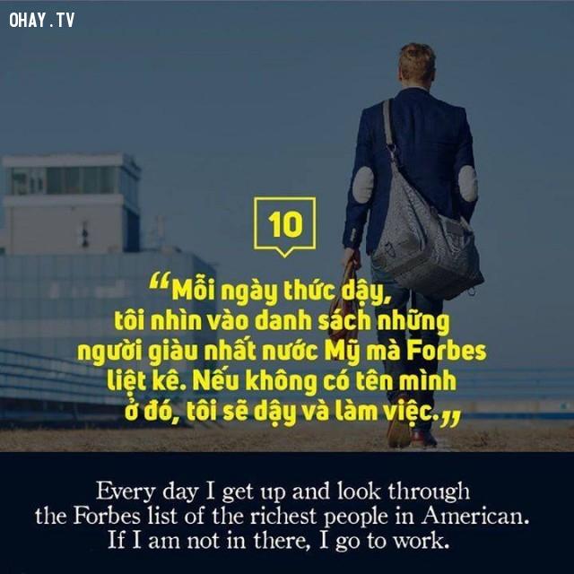 Mỗi ngày thức dậy, tôi nhìn vào danh sách những người giàu nhất nước Mỹ mà Forbes liệt kê. Nếu không có tên mình ở đó, tôi sẽ dậy và làm việc.,câu nói hay,suy ngẫm,triết lý sống,động lực sống