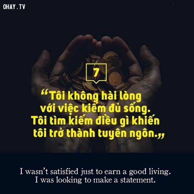 Tôi không hài lòng với việc kiếm tiền đủ sống. TôI tìm kiếm điều gì khiến tôi trở thành tuyên ngôn.,câu nói hay,suy ngẫm,triết lý sống,động lực sống