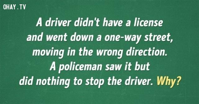 3. Một người không có bằng lái xe và đang đi vào đường một chiều, di chuyển sai hướng. Một cảnh sát nhìn thấy nhưng không làm gì để ngăn người ấy lại. Tại sao?,đố vui,đố mẹo,câu đố đơn giản,trắc nghiệm vui