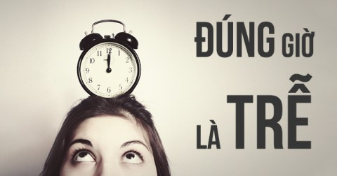 Đến sớm 5 phút là đúng giờ; đúng giờ là muộn; muộn là điều không chấp nhận được!