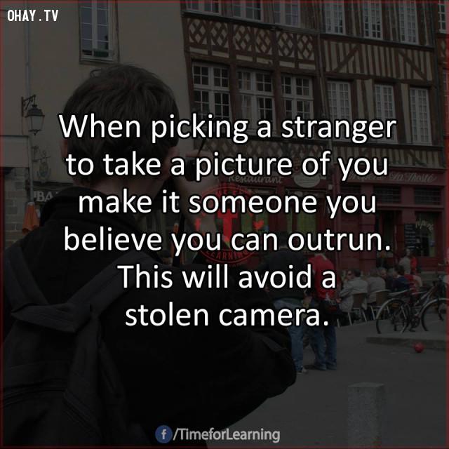 8. Khi chọn một người lạ để nhờ chụp ảnh giúp bạn, hãy chọn người mà bạn nghĩ mình có thể chạy nhanh hơn. Điều này sẽ giúp bạn tránh được tình trạng bị đánh cắp chiếc máy ảnh.,mẹo hay