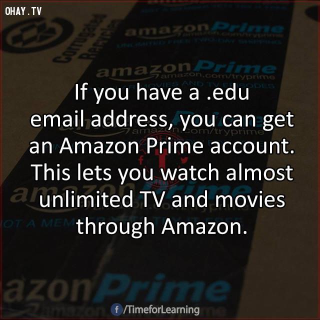 15. Nếu bạn có một địa chỉ email với đuôi .edu, bạn có thể nhận một tài khoản Amazon Prime. Tài khoản này cho phép bạn xem hầu hết các chương trình truyền hình và phim không giới hạn từ Amazon.,mẹo hay