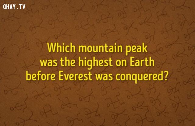 2. Đỉnh núi nào cao nhất trên trái đất trước khi đỉnh Everest bị chinh phục?,đố vui,luyện tập não bộ
