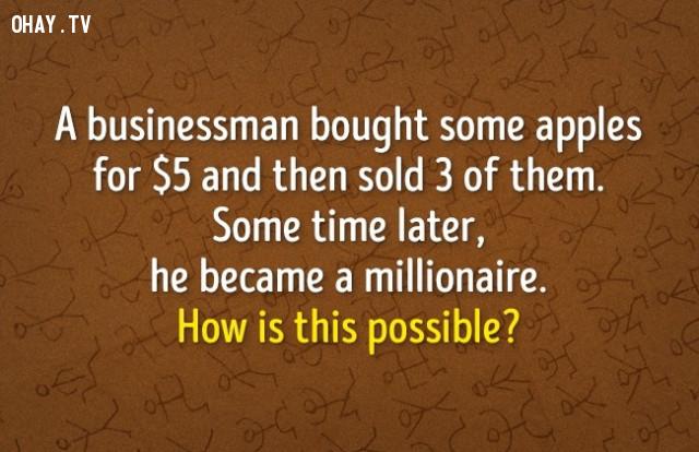 6. Một doanh nhân mua một ít táo với giá 5 đô la và sau đó bán đi 3 quả. Một thời gian sau, ông ta trở thành triệu phú. Sao điều này có thể?,đố vui,luyện tập não bộ