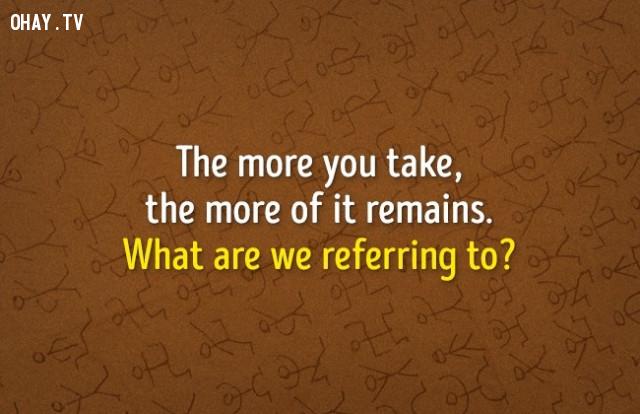 4. Bạn càng lấy đi nhiều, nó càng còn lại nhiều. Chúng ta đang đề cập đến cái gì?,đố vui,luyện tập não bộ