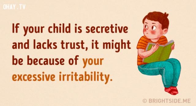 1. Nếu con của bạn luôn cố gắng giữ bí mật và cảm thấy thiếu sự tin tưởng. Điều này có thể xuất phát từ tính cáu giận quá mức của bạn khi đối xử với bé.,cách dạy con,nuôi dạy con cái