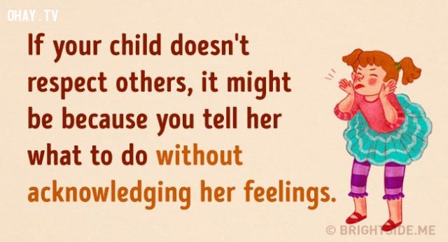 7. Nếu con của bạn tỏ ra không tôn trọng người khác. Điều này có thể là do bạn luôn bảo bé phải làm gì mà không để ý đến cảm xúc của bé.,cách dạy con,nuôi dạy con cái