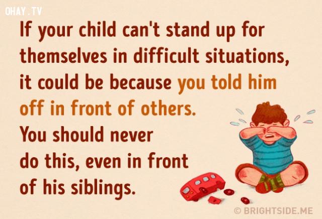 8. Nếu con bạn không thể tự mình đứng dậy trước những tình huống khó khăn. Đó có thể là vì bạn hay trách mắng bé trước mặt những người khác. Bạn không bao giờ nên làm điều này, kể cả trước mặt anh chị em của bé.,cách dạy con,nuôi dạy con cái
