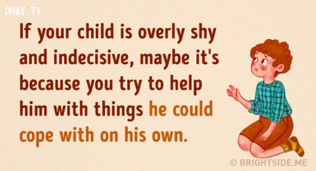 2. Nếu con của bạn quá nhút nhát và thiếu quyết đoán. Lý do có thể bởi vì bạn luôn cố gắng giúp bé trong mọi thứ, kể cả những điều bé có thể tự mình xử lý.,cách dạy con,nuôi dạy con cái