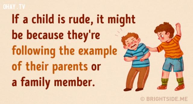 6. Nếu con của bạn cư xử một cách thô lỗ. Có thể là vì bé đang bắt chước cha mẹ hoặc một thành viên nào đó trong gia đình.,cách dạy con,nuôi dạy con cái