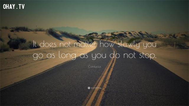 7. Chỉ cần bạn không dừng lại thì việc bạn tiến chậm cũng không là vấn đề,câu nói truyền cảm hứng,niềm tin,động lực,ý chí vươn lên,câu nói hay