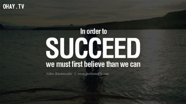 3. Để có thể thành công, bạn buộc phải tin rằng bạn có thể,câu nói truyền cảm hứng,niềm tin,động lực,ý chí vươn lên,câu nói hay
