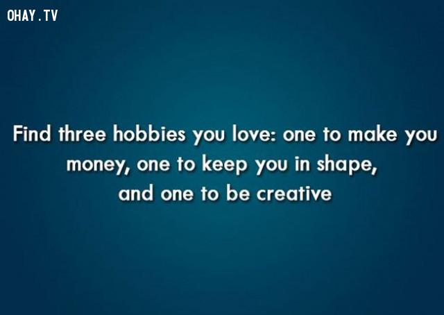 2. Hãy tìm kiếm 3 sở thích của bạn: Một cái để kiếm tiền, một cái để bạn phát triển và một cái để sáng tạo,câu nói truyền cảm hứng,niềm tin,động lực,ý chí vươn lên,câu nói hay