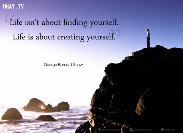 """""""Cuộc sống không phải chỉ có tìm kiếm chính mình mà cuộc sống còn là quá trình tự hoàn thiện bản thân mình"""" - George Bernard Shaw,câu nói hay,câu nói truyền cảm hứng"""