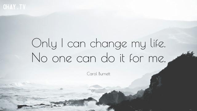 """""""Chỉ tôi mới có thể thay đổi cuộc sống của tôi. Không ai có thể làm điều đó thay cho tôi"""" - Carol Burnett,câu nói hay,câu nói truyền cảm hứng"""
