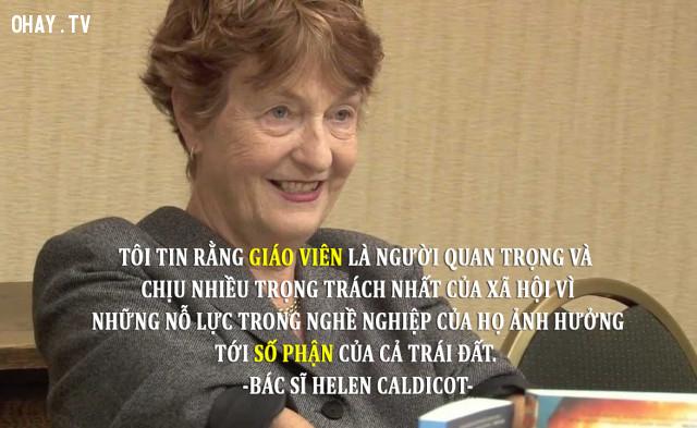 10. Tôi tin rằng giáo viên là người quan trọng và chịu nhiều trọng trách nhất của xã hội vì những nỗ lực trong nghề nghiệp của họ ảnh hưởng tới số phận của cả trái đất - Bác sĩ Helen Caldicot.,câu nói ý nghĩa,câu nói hay về thầy cô giáo