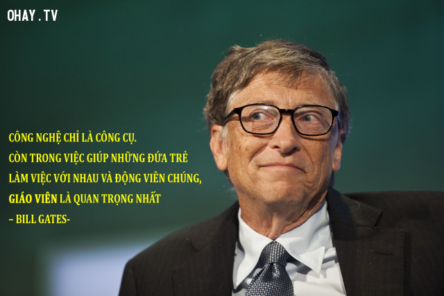 11. Công nghệ chỉ là công cụ. Còn trong việc giúp những đứa trẻ làm việc với nhau và động viên chúng, giáo viên là quan trọng nhất. - Bill Gates.,câu nói ý nghĩa,câu nói hay về thầy cô giáo