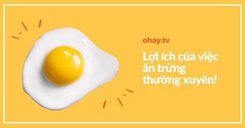 Những lợi ích của việc ăn trứng thường xuyên