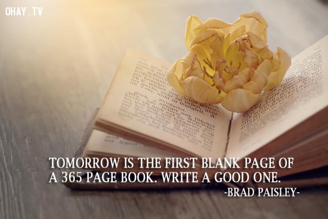 Ngày mai sẽ là trang mở đầu cho cuốn sách dày 365 trang. Hãy viết nên một câu chuyện thật đẹp cho riêng mình. (Brad Paisley),câu nói hay,câu nói truyền cảm hứng,năm mới