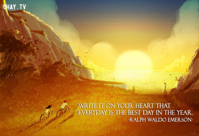 Hãy khắc ghi trong trái tim rằng mỗi một ngày trong năm đều là ngày tươi đẹp nhất. (Ralph Waldo Emerson),câu nói hay,câu nói truyền cảm hứng,năm mới