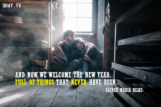 Lúc này đây, chúng ta hãy chào đón năm mới với đầy ắp những điều bất ngờ và thú vị mà trước đây chưa từng có. (Rainer Maria Rilke),câu nói hay,câu nói truyền cảm hứng,năm mới