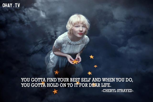 Bạn phải tìm thấy được phiên bản tốt nhất của chính bản thân mình, và khi đó, bạn sẽ nắm chắc được tương lai phía trước. (Cheryl Strayed),câu nói hay,câu nói truyền cảm hứng,năm mới